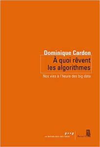 A quoi rêvent les algorithmes – Éditions Seuil – Auteur : Dominique Cardon